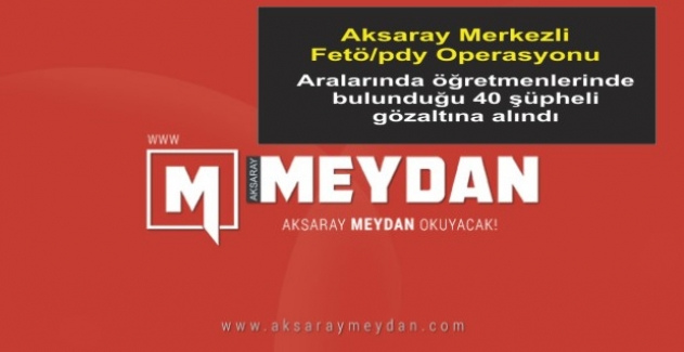 Aksaray Merkezli Fetö/pdy Operasyonunda 40 gözaltı