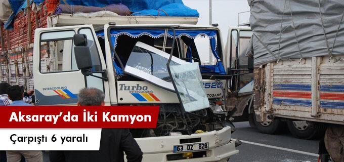 Aksaray'da İki kamyon çarpıştı 6 yaralı